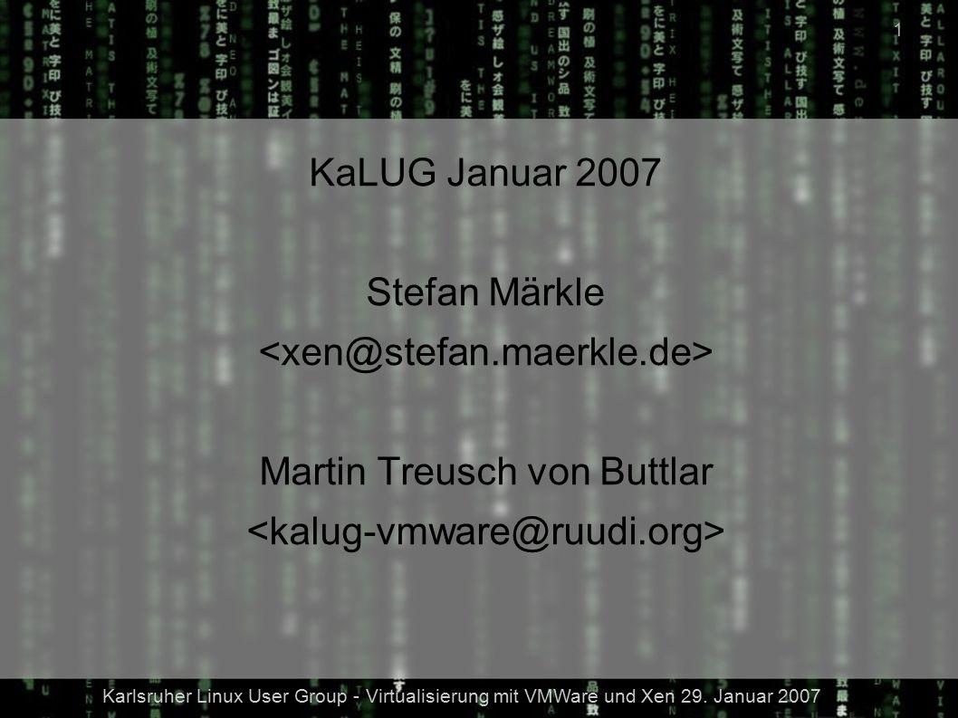 Karlsruher Linux User Group - Virtualisierung mit VMWare und Xen 29. Januar 2007 1 KaLUG Januar 2007 Stefan Märkle Martin Treusch von Buttlar