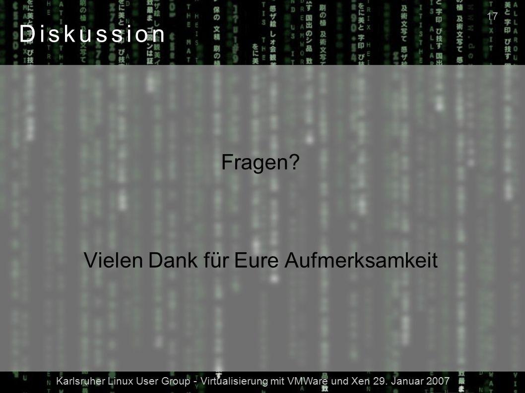 Karlsruher Linux User Group - Virtualisierung mit VMWare und Xen 29. Januar 2007 17 Diskussion Fragen? Vielen Dank für Eure Aufmerksamkeit