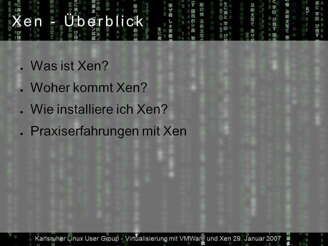 Karlsruher Linux User Group - Virtualisierung mit VMWare und Xen 29. Januar 2007 5 Xen - Überblick ● Was ist Xen? ● Woher kommt Xen? ● Wie installiere