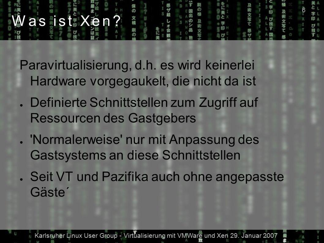 Karlsruher Linux User Group - Virtualisierung mit VMWare und Xen 29. Januar 2007 6 Was ist Xen? Paravirtualisierung, d.h. es wird keinerlei Hardware v
