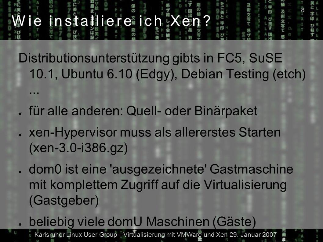 Karlsruher Linux User Group - Virtualisierung mit VMWare und Xen 29. Januar 2007 8 Wie installiere ich Xen? Distributionsunterstützung gibts in FC5, S