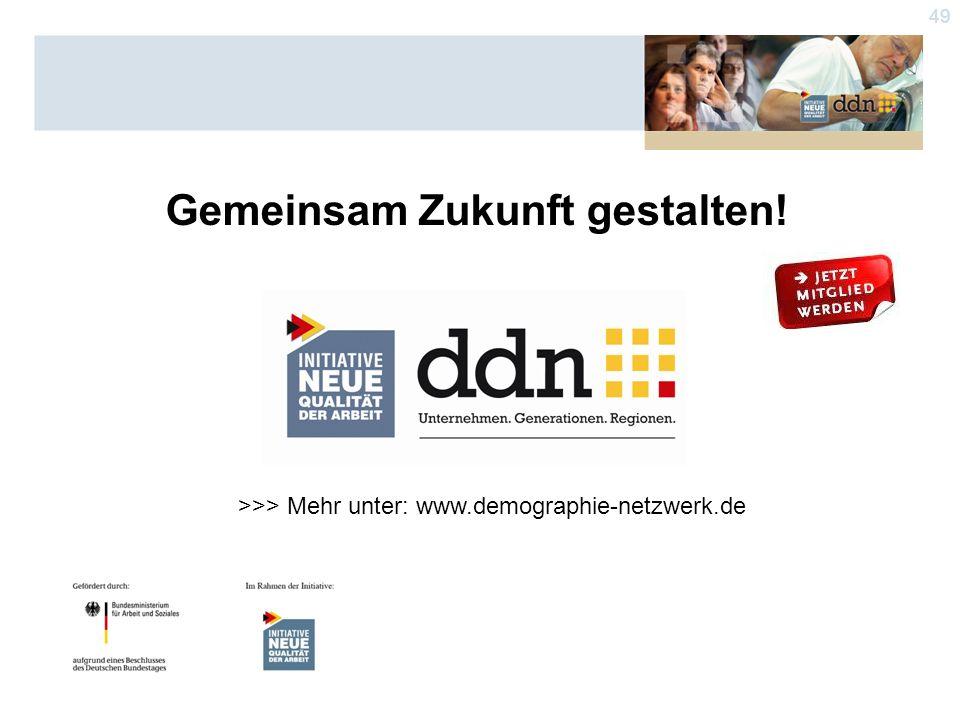 49 Gemeinsam Zukunft gestalten! >>> Mehr unter: www.demographie-netzwerk.de