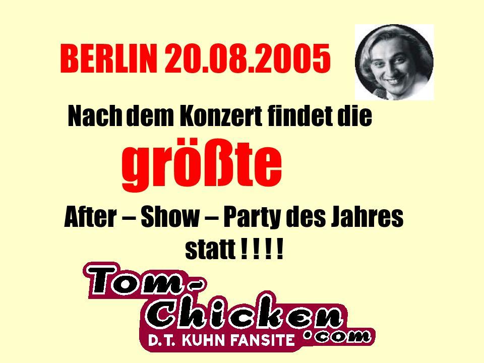 BERLIN 20.08.2005 Nach dem Konzert findet die größte After – Show – Party des Jahres statt ! ! ! !