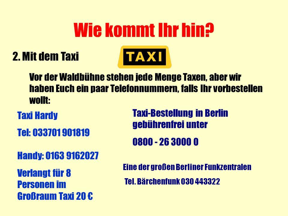 Wie kommt Ihr hin? 2. Mit dem Taxi Vor der Waldbühne stehen jede Menge Taxen, aber wir haben Euch ein paar Telefonnummern, falls Ihr vorbestellen woll