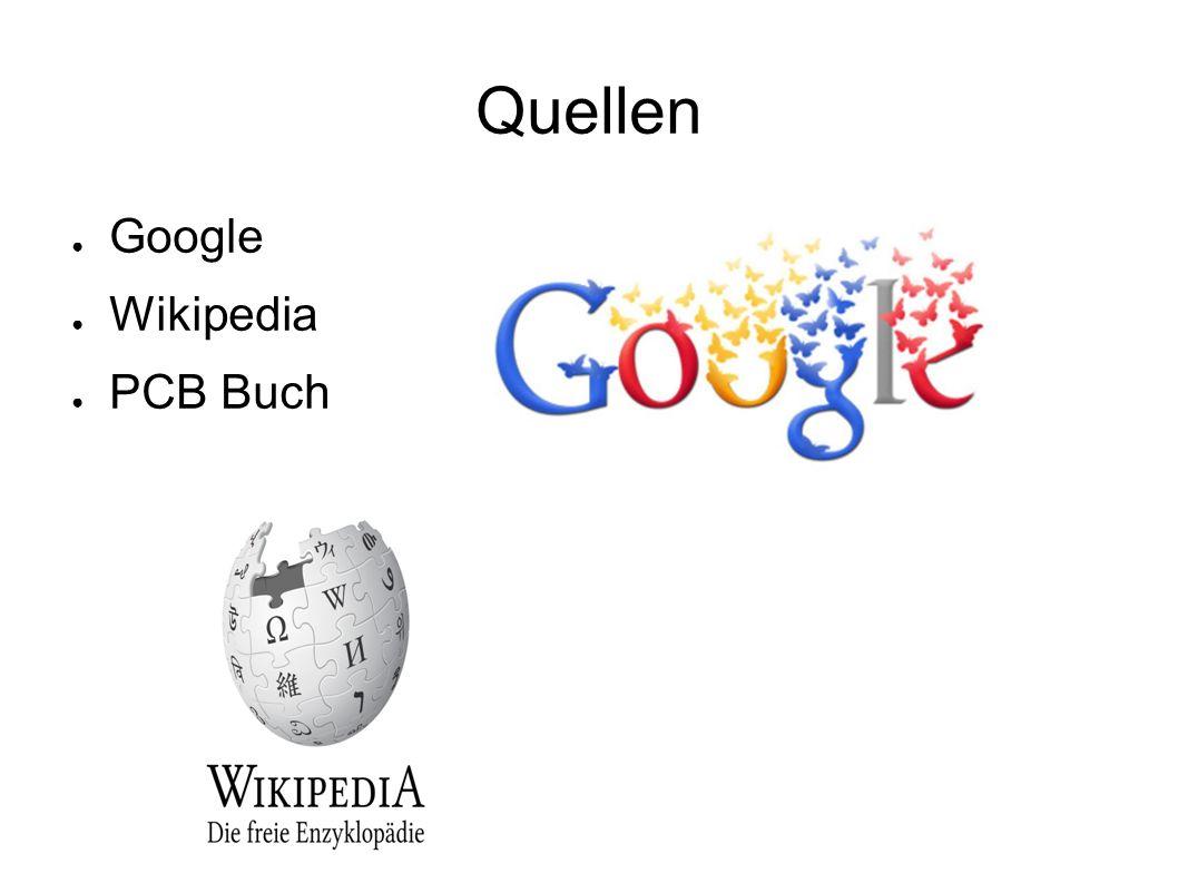 Quellen ● Google ● Wikipedia ● PCB Buch
