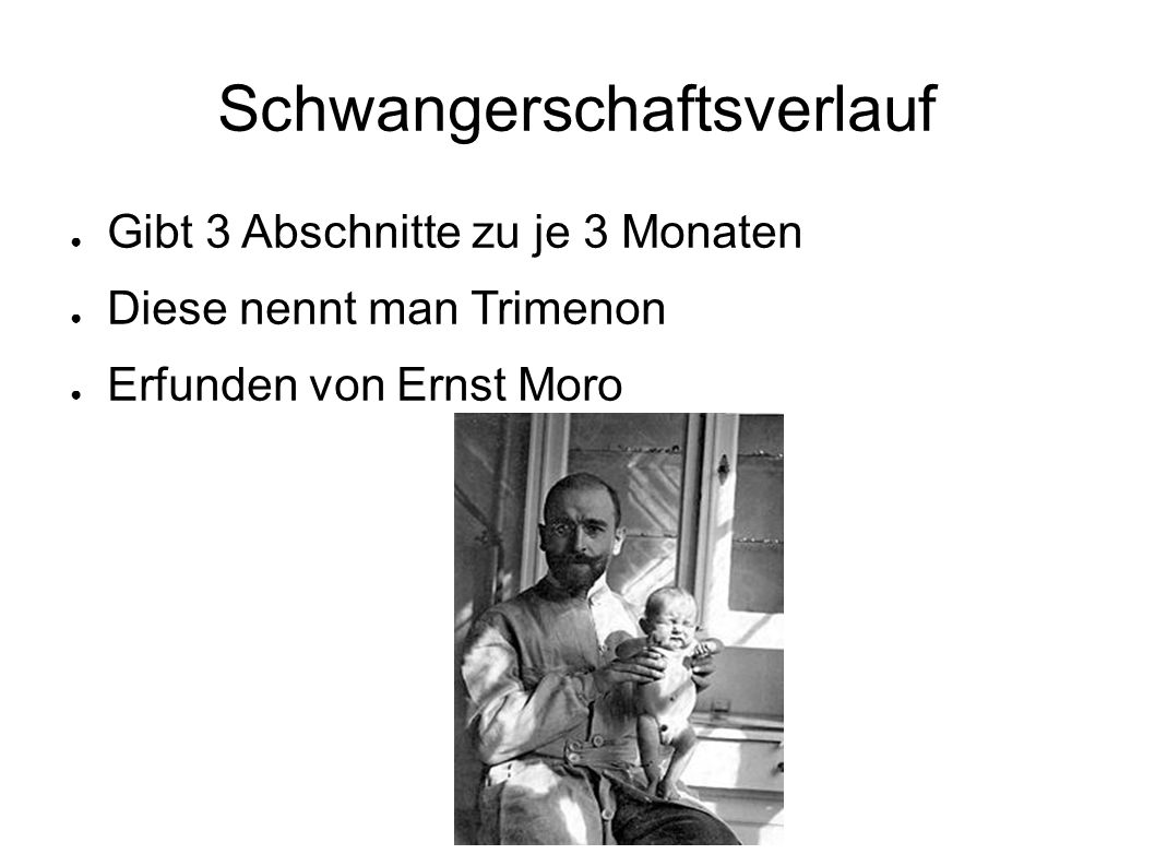 Schwangerschaftsverlauf ● Gibt 3 Abschnitte zu je 3 Monaten ● Diese nennt man Trimenon ● Erfunden von Ernst Moro
