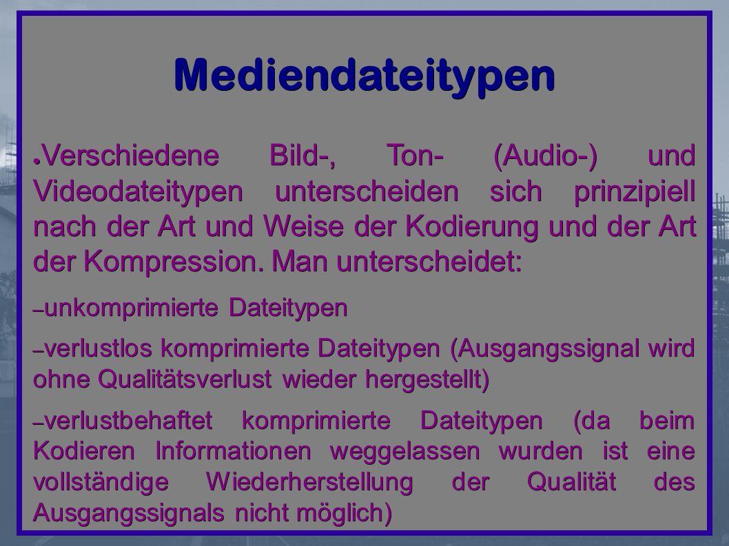 Mediendateitypen ● Verschiedene Bild-, Ton- (Audio-) und Videodateitypen unterscheiden sich prinzipiell nach der Art und Weise der Kodierung und der Art der Kompression.