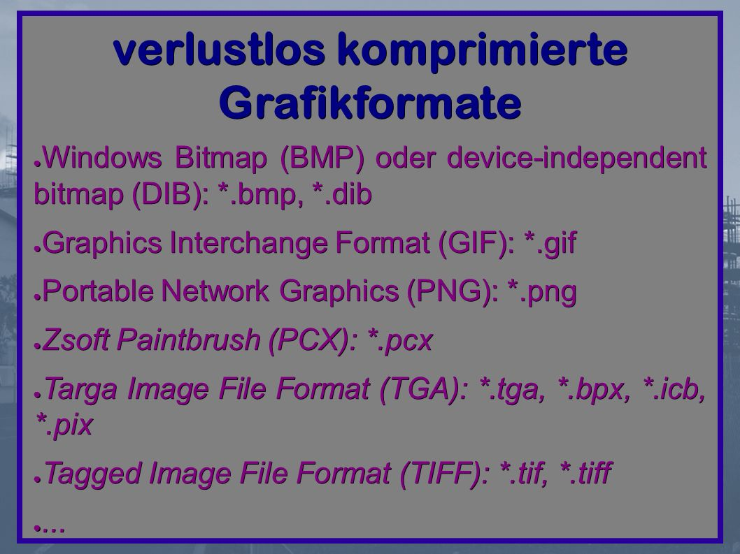 verlustlos komprimierte Grafikformate ● Windows Bitmap (BMP) oder device-independent bitmap (DIB): *.bmp, *.dib ● Graphics Interchange Format (GIF): *.gif ● Portable Network Graphics (PNG): *.png ● Zsoft Paintbrush (PCX): *.pcx ● Targa Image File Format (TGA): *.tga, *.bpx, *.icb, *.pix ● Tagged Image File Format (TIFF): *.tif, *.tiff ●...