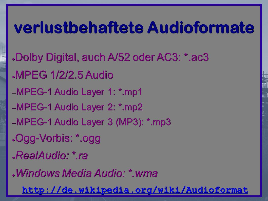 verlustbehaftete Audioformate ● Dolby Digital, auch A/52 oder AC3: *.ac3 ● MPEG 1/2/2.5 Audio – MPEG-1 Audio Layer 1: *.mp1 – MPEG-1 Audio Layer 2: *.mp2 – MPEG-1 Audio Layer 3 (MP3): *.mp3 ● Ogg-Vorbis: *.ogg ● RealAudio: *.ra ● Windows Media Audio: *.wma http://de.wikipedia.org/wiki/Audioformat