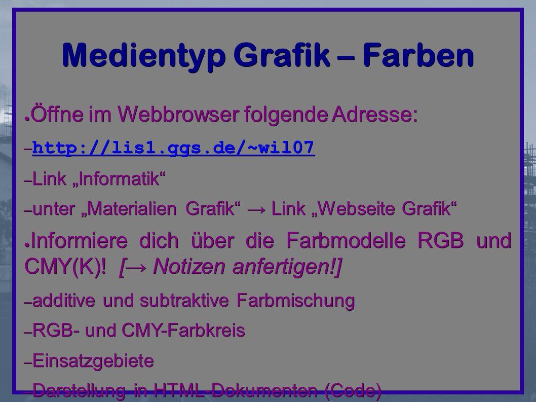 "Medientyp Grafik – Farben ● Öffne im Webbrowser folgende Adresse: – http://lis1.ggs.de/~wil07 http://lis1.ggs.de/~wil07 – Link ""Informatik – unter ""Materialien Grafik → Link ""Webseite Grafik ● Informiere dich über die Farbmodelle RGB und CMY(K)."