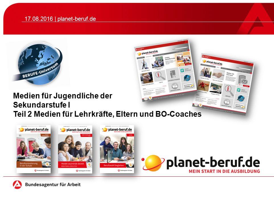Medien für Jugendliche der Sekundarstufe I Teil 2 Medien für Lehrkräfte, Eltern und BO-Coaches 17.08.2016 | planet-beruf.de