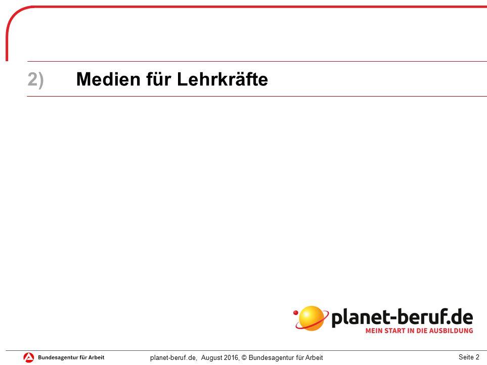 Seite 2 planet-beruf.de, August 2016, © Bundesagentur für Arbeit 2)Medien für Lehrkräfte