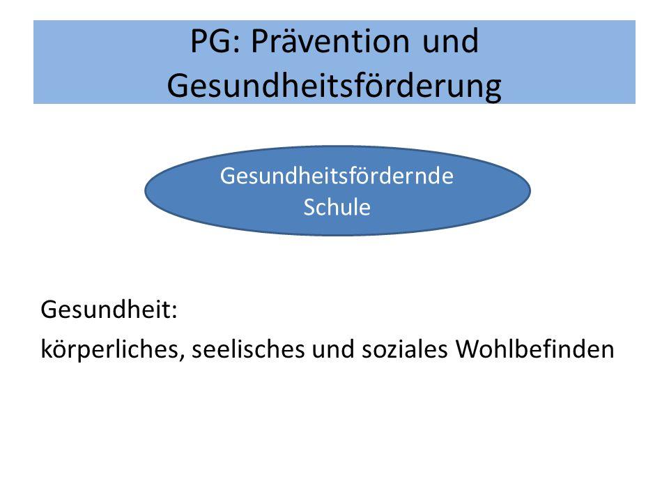 PG: Prävention und Gesundheitsförderung Gesundheit: körperliches, seelisches und soziales Wohlbefinden Gesundheitsfördernde Schule