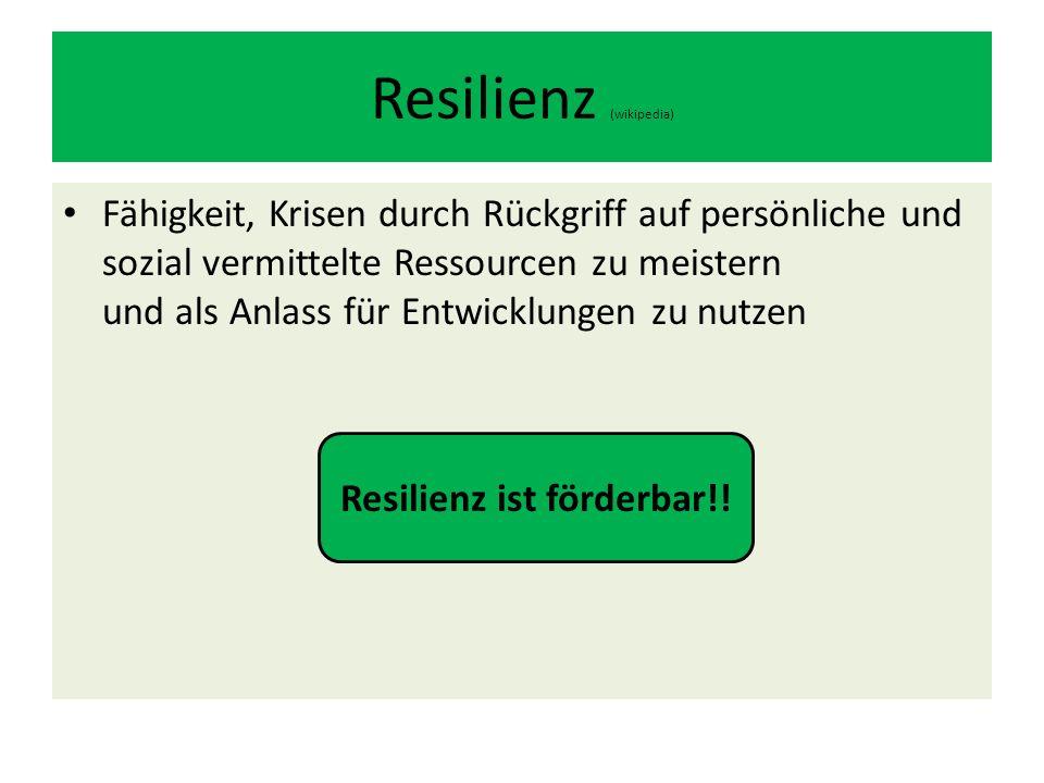 Resilienz (wikipedia) Fähigkeit, Krisen durch Rückgriff auf persönliche und sozial vermittelte Ressourcen zu meistern und als Anlass für Entwicklungen zu nutzen Resilienz ist förderbar!!
