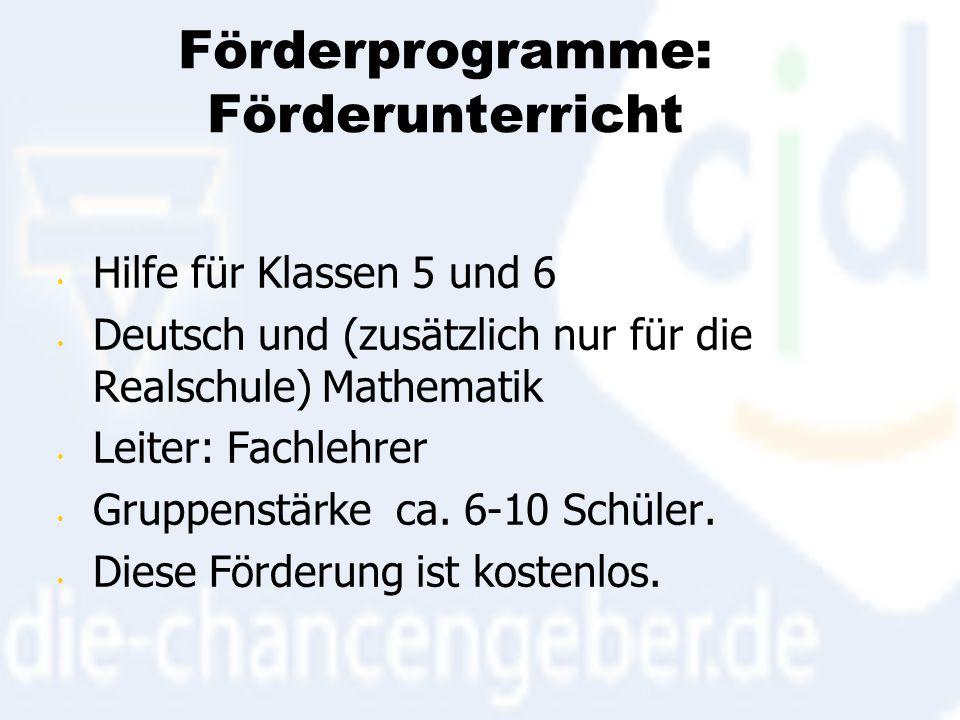 Förderprogramme: Förderunterricht Hilfe für Klassen 5 und 6 Deutsch und (zusätzlich nur für die Realschule) Mathematik Leiter: Fachlehrer Gruppenstärke ca.
