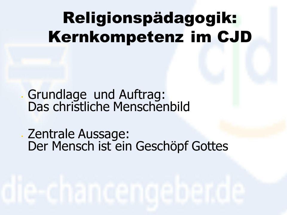 Religionspädagogik: Kernkompetenz im CJD Grundlage und Auftrag: Das christliche Menschenbild Zentrale Aussage: Der Mensch ist ein Geschöpf Gottes