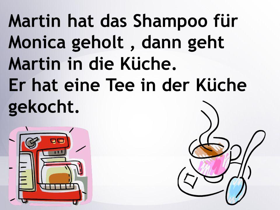 Martin hat das Shampoo für Monica geholt, dann geht Martin in die Küche. Er hat eine Tee in der Küche gekocht.