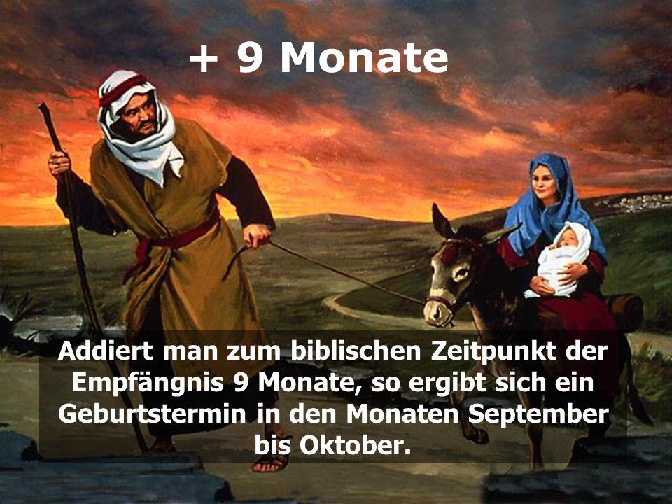 + 9 Monate Addiert man zum biblischen Zeitpunkt der Empfängnis 9 Monate, so ergibt sich ein Geburtstermin in den Monaten September bis Oktober.