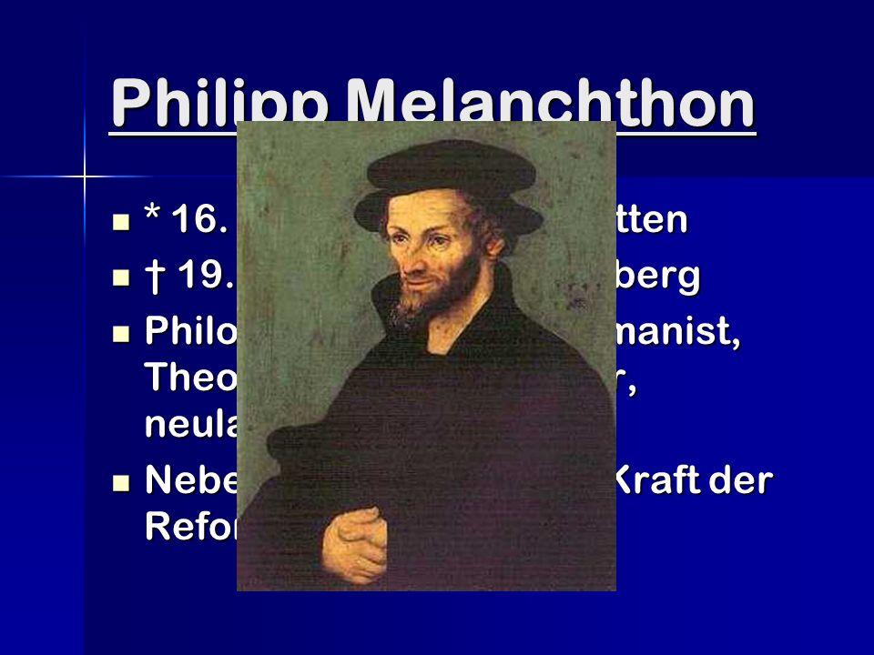 Philipp Melanchthon * 16. Februar 1497 in Bretten * 16.