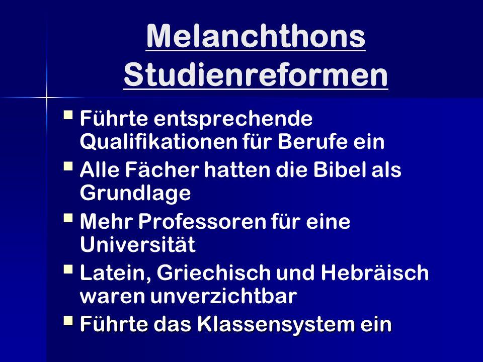Melanchthons Studienreformen   Führte entsprechende Qualifikationen für Berufe ein   Alle Fächer hatten die Bibel als Grundlage   Mehr Professoren für eine Universität   Latein, Griechisch und Hebräisch waren unverzichtbar  Führte das Klassensystem ein