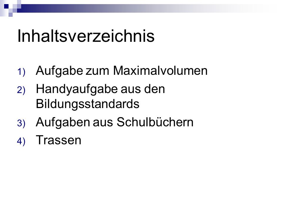 Inhaltsverzeichnis 1) Aufgabe zum Maximalvolumen 2) Handyaufgabe aus den Bildungsstandards 3) Aufgaben aus Schulbüchern 4) Trassen