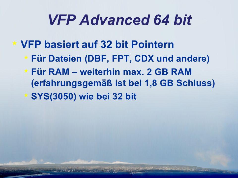 VFP Advanced 64 bit * VFP basiert auf 32 bit Pointern * Für Dateien (DBF, FPT, CDX und andere) * Für RAM – weiterhin max.
