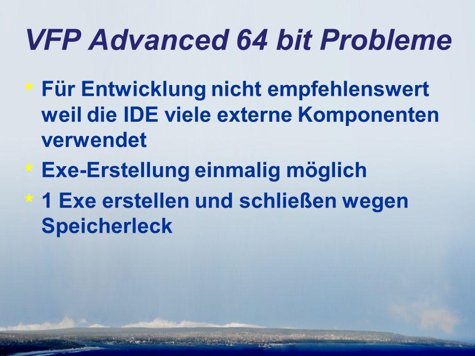 VFP Advanced 64 bit Probleme * Für Entwicklung nicht empfehlenswert weil die IDE viele externe Komponenten verwendet * Exe-Erstellung einmalig möglich * 1 Exe erstellen und schließen wegen Speicherleck