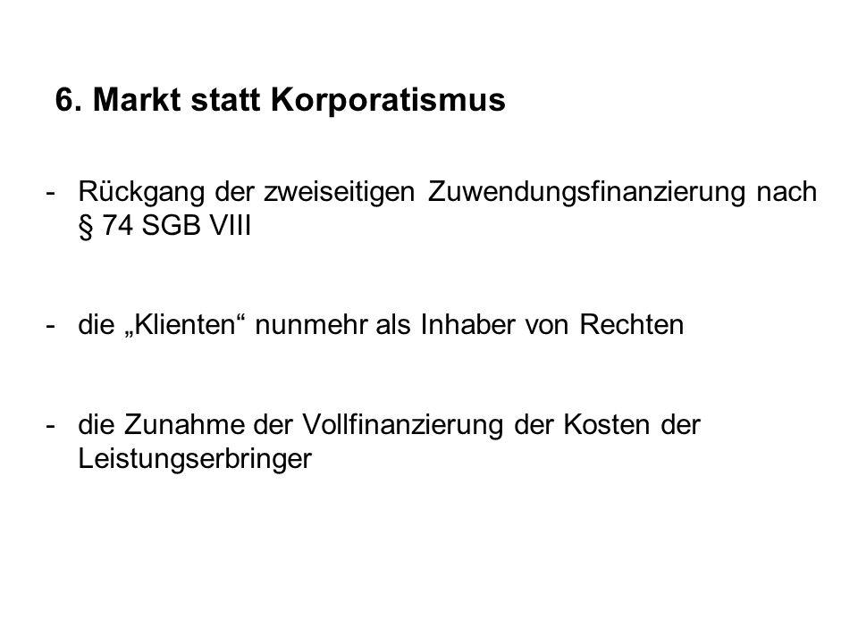 """6. Markt statt Korporatismus -Rückgang der zweiseitigen Zuwendungsfinanzierung nach § 74 SGB VIII -die """"Klienten"""" nunmehr als Inhaber von Rechten -die"""