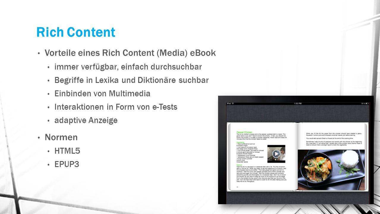 Rich Content Vorteile eines Rich Content (Media) eBook immer verfügbar, einfach durchsuchbar Begriffe in Lexika und Diktionäre suchbar Einbinden von Multimedia Interaktionen in Form von e-Tests adaptive Anzeige Normen HTML5 EPUP3