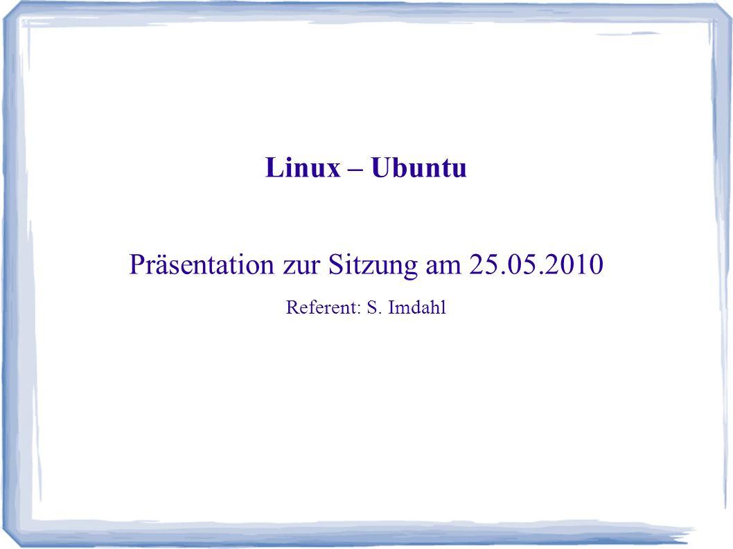 Linux – Ubuntu Präsentation zur Sitzung am 25.05.2010 Referent: S. Imdahl