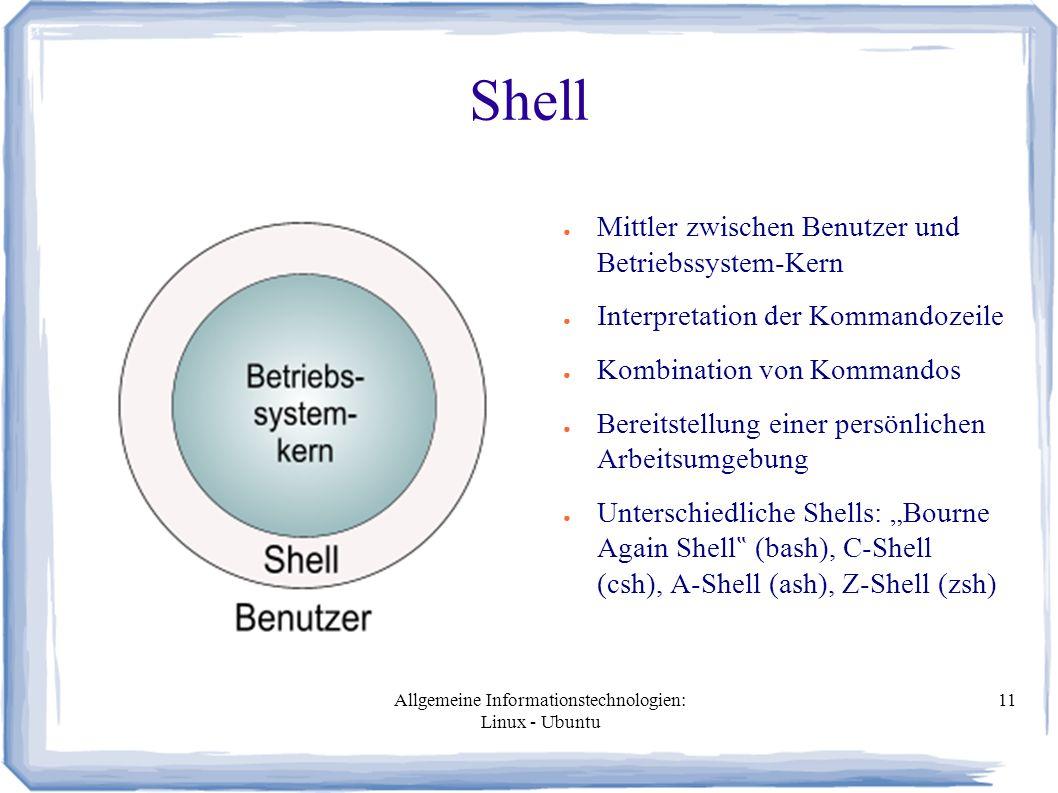 Allgemeine Informationstechnologien: Linux - Ubuntu 11 Shell ● Mittler zwischen Benutzer und Betriebssystem-Kern ● Interpretation der Kommandozeile ●