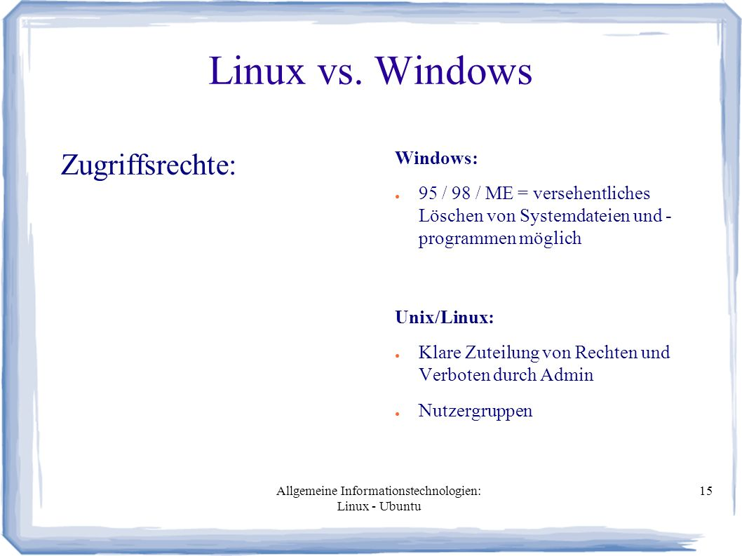 Allgemeine Informationstechnologien: Linux - Ubuntu 15 Linux vs. Windows Zugriffsrechte: Windows: ● 95 / 98 / ME = versehentliches Löschen von Systemd