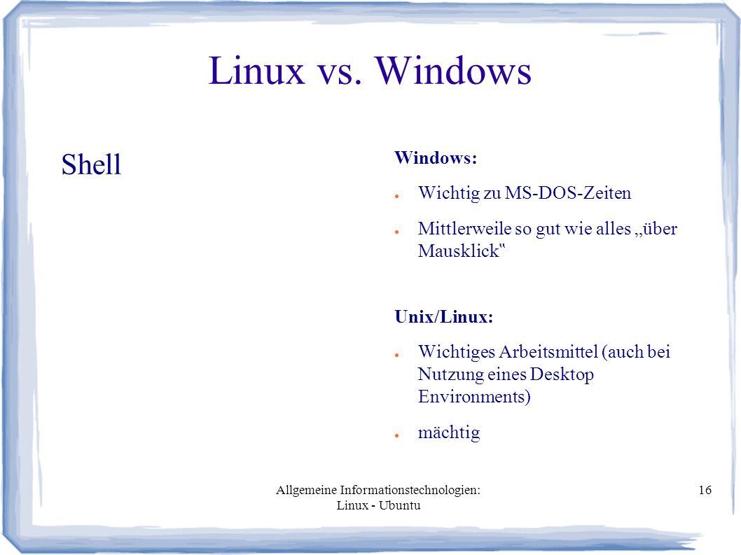 """Allgemeine Informationstechnologien: Linux - Ubuntu 16 Linux vs. Windows Shell Windows: ● Wichtig zu MS-DOS-Zeiten ● Mittlerweile so gut wie alles """"üb"""