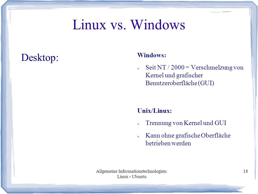 Allgemeine Informationstechnologien: Linux - Ubuntu 18 Linux vs. Windows Desktop: Windows: ● Seit NT / 2000 = Verschmelzung von Kernel und grafischer