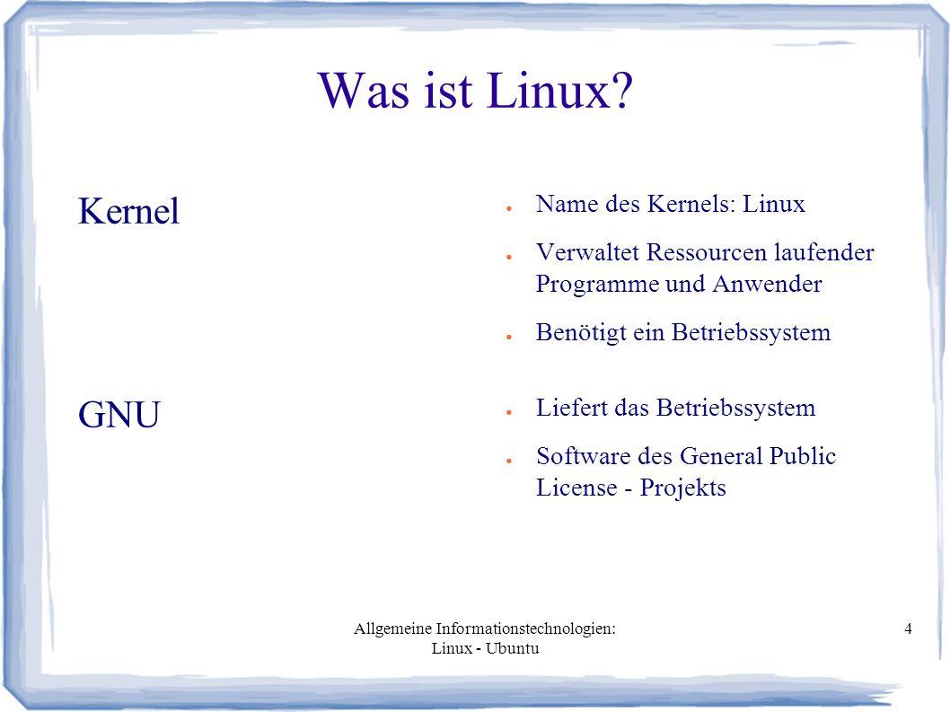 Allgemeine Informationstechnologien: Linux - Ubuntu 4 Was ist Linux? Kernel ● Name des Kernels: Linux ● Verwaltet Ressourcen laufender Programme und A