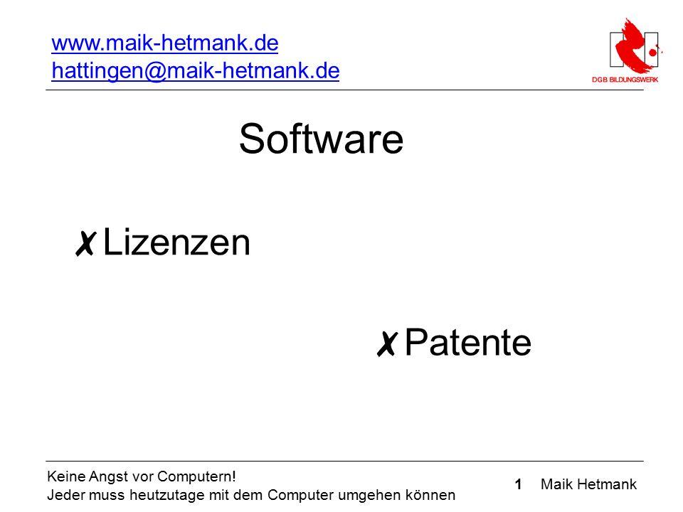 1 Maik Hetmank Keine Angst vor Computern! Jeder muss heutzutage mit dem Computer umgehen können Software ✗ Lizenzen Lizenzen ✗ Patente www.maik-hetman
