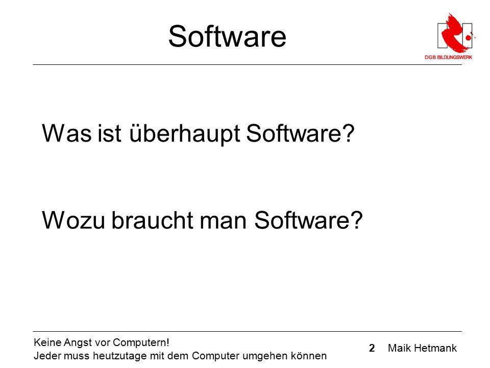 2 Maik Hetmank Keine Angst vor Computern! Jeder muss heutzutage mit dem Computer umgehen können Software Was ist überhaupt Software? Wozu braucht man
