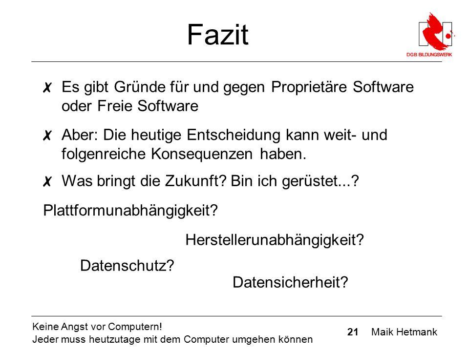 21 Maik Hetmank Keine Angst vor Computern! Jeder muss heutzutage mit dem Computer umgehen können Fazit ✗ Es gibt Gründe für und gegen Proprietäre Soft