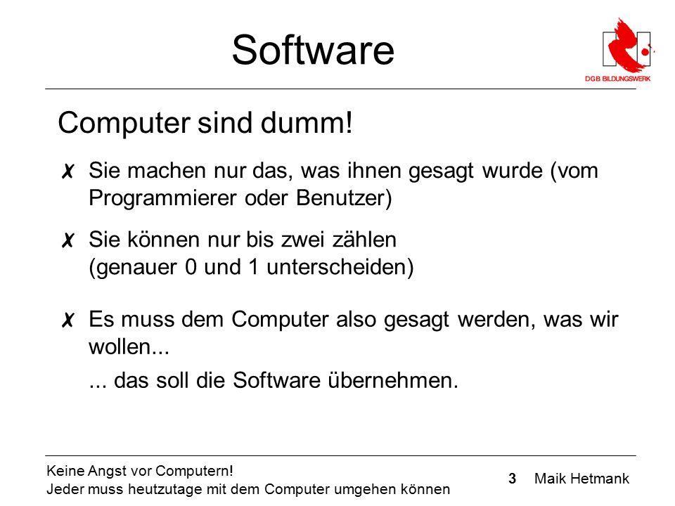 3 Maik Hetmank Keine Angst vor Computern! Jeder muss heutzutage mit dem Computer umgehen können Software Computer sind dumm! ✗ Sie machen nur das, was