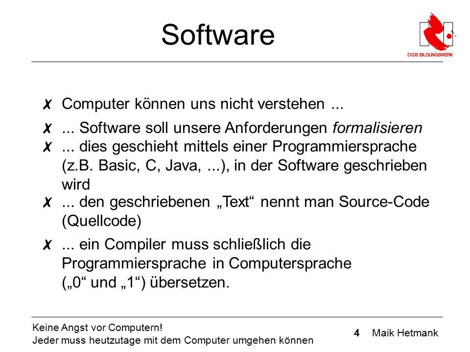 4 Maik Hetmank Keine Angst vor Computern! Jeder muss heutzutage mit dem Computer umgehen können Software ✗ Computer können uns nicht verstehen... ✗...