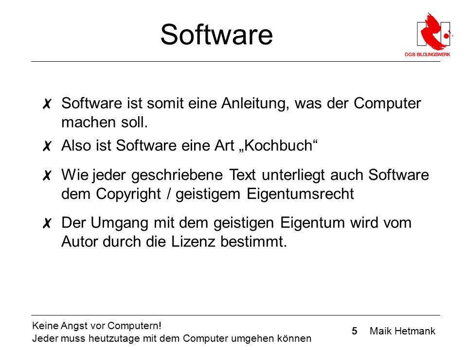 5 Maik Hetmank Keine Angst vor Computern! Jeder muss heutzutage mit dem Computer umgehen können Software ✗ Software ist somit eine Anleitung, was der