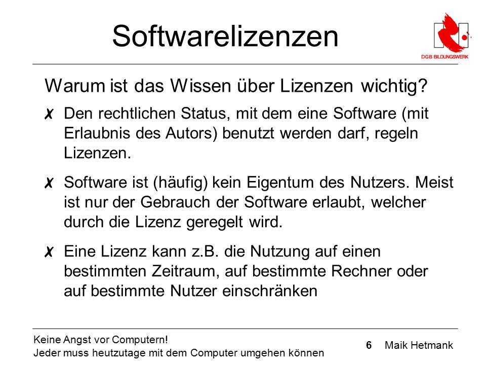 6 Maik Hetmank Keine Angst vor Computern! Jeder muss heutzutage mit dem Computer umgehen können Softwarelizenzen ✗ Den rechtlichen Status, mit dem ein