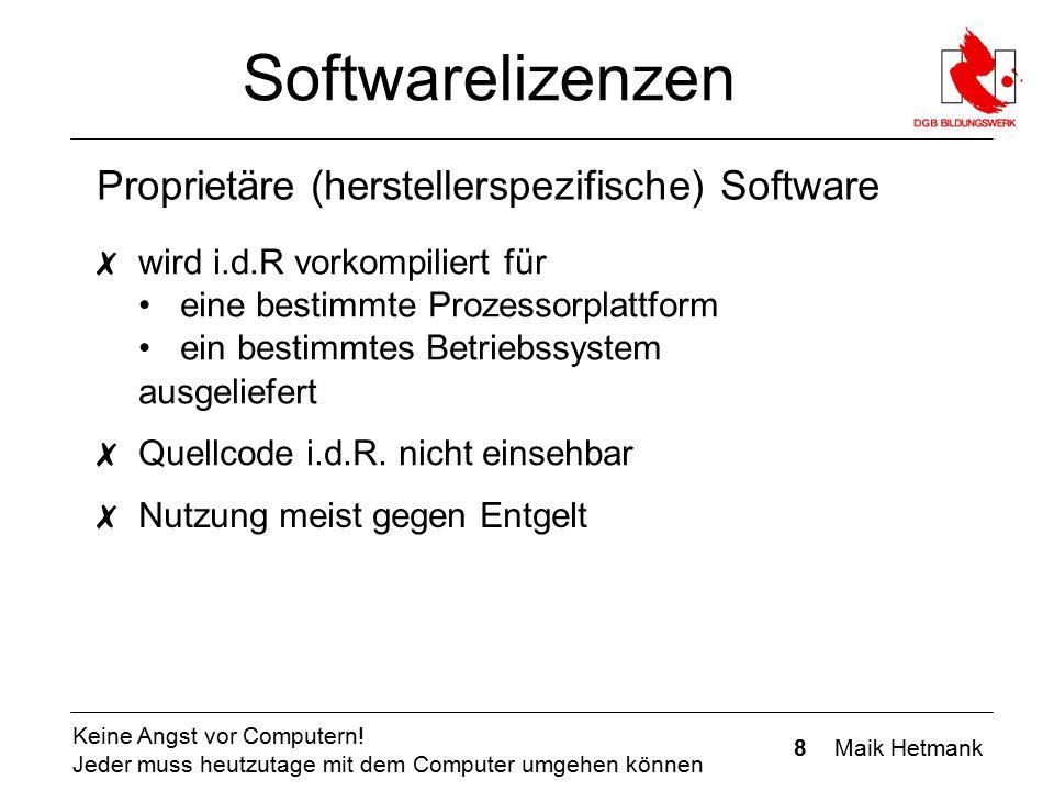 8 Maik Hetmank Keine Angst vor Computern! Jeder muss heutzutage mit dem Computer umgehen können Softwarelizenzen Proprietäre (herstellerspezifische) S
