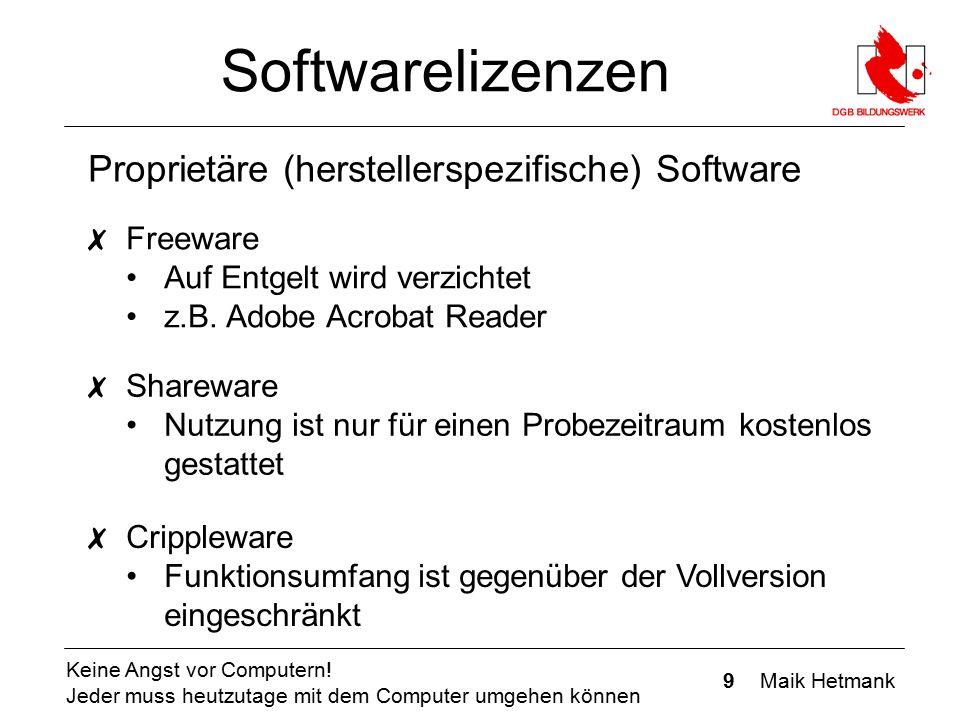 9 Maik Hetmank Keine Angst vor Computern! Jeder muss heutzutage mit dem Computer umgehen können Softwarelizenzen Proprietäre (herstellerspezifische) S