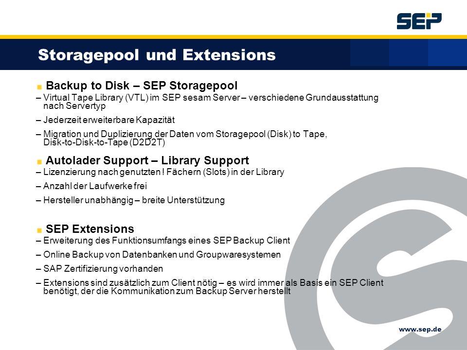 www.sep.de Backup to Disk – SEP Storagepool – Virtual Tape Library (VTL) im SEP sesam Server – verschiedene Grundausstattung nach Servertyp – Jederzeit erweiterbare Kapazität – Migration und Duplizierung der Daten vom Storagepool (Disk) to Tape, Disk-to-Disk-to-Tape (D2D2T) Autolader Support – Library Support – Lizenzierung nach genutzten .