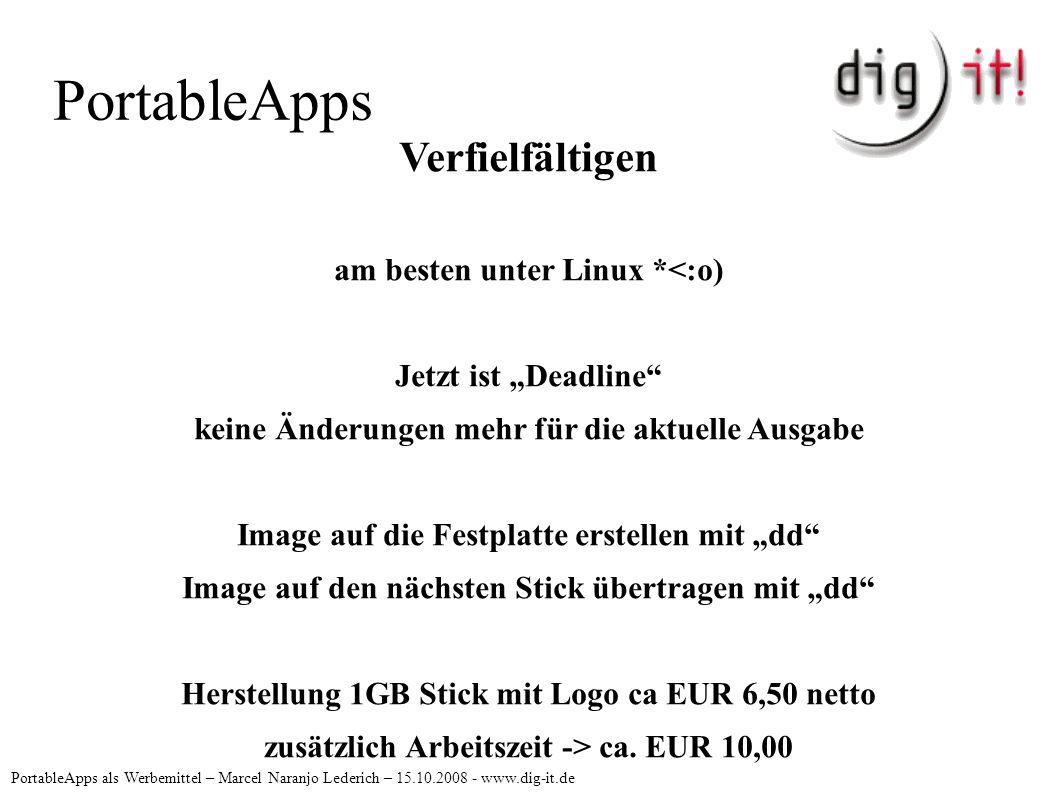 """PortableApps PortableApps als Werbemittel – Marcel Naranjo Lederich – 15.10.2008 - www.dig-it.de Verfielfältigen am besten unter Linux *<:o) Jetzt ist """"Deadline keine Änderungen mehr für die aktuelle Ausgabe Image auf die Festplatte erstellen mit """"dd Image auf den nächsten Stick übertragen mit """"dd Herstellung 1GB Stick mit Logo ca EUR 6,50 netto zusätzlich Arbeitszeit -> ca."""