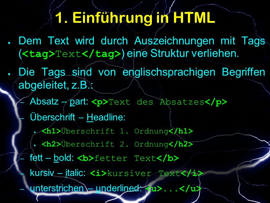 1. Einführung in HTML ● Dem Text wird durch Auszeichnungen mit Tags ( Text ) eine Struktur verliehen. ● Die Tags sind von englischsprachigen Begriffen
