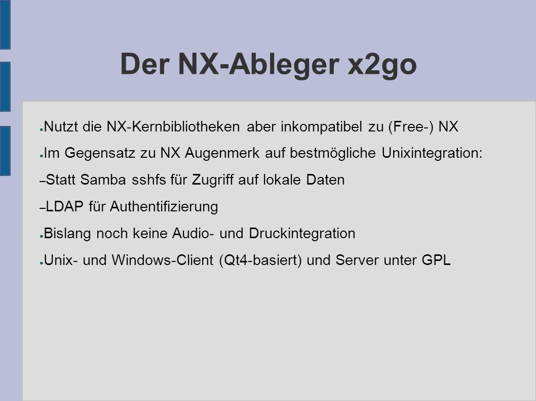 Der NX-Ableger x2go ● Nutzt die NX-Kernbibliotheken aber inkompatibel zu (Free-) NX ● Im Gegensatz zu NX Augenmerk auf bestmögliche Unixintegration: – Statt Samba sshfs für Zugriff auf lokale Daten – LDAP für Authentifizierung ● Bislang noch keine Audio- und Druckintegration ● Unix- und Windows-Client (Qt4-basiert) und Server unter GPL