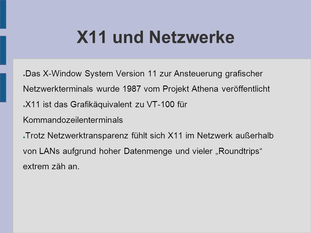 """X11 und Netzwerke ● Das X-Window System Version 11 zur Ansteuerung grafischer Netzwerkterminals wurde 1987 vom Projekt Athena veröffentlicht ● X11 ist das Grafikäquivalent zu VT-100 für Kommandozeilenterminals ● Trotz Netzwerktransparenz fühlt sich X11 im Netzwerk außerhalb von LANs aufgrund hoher Datenmenge und vieler """"Roundtrips extrem zäh an."""
