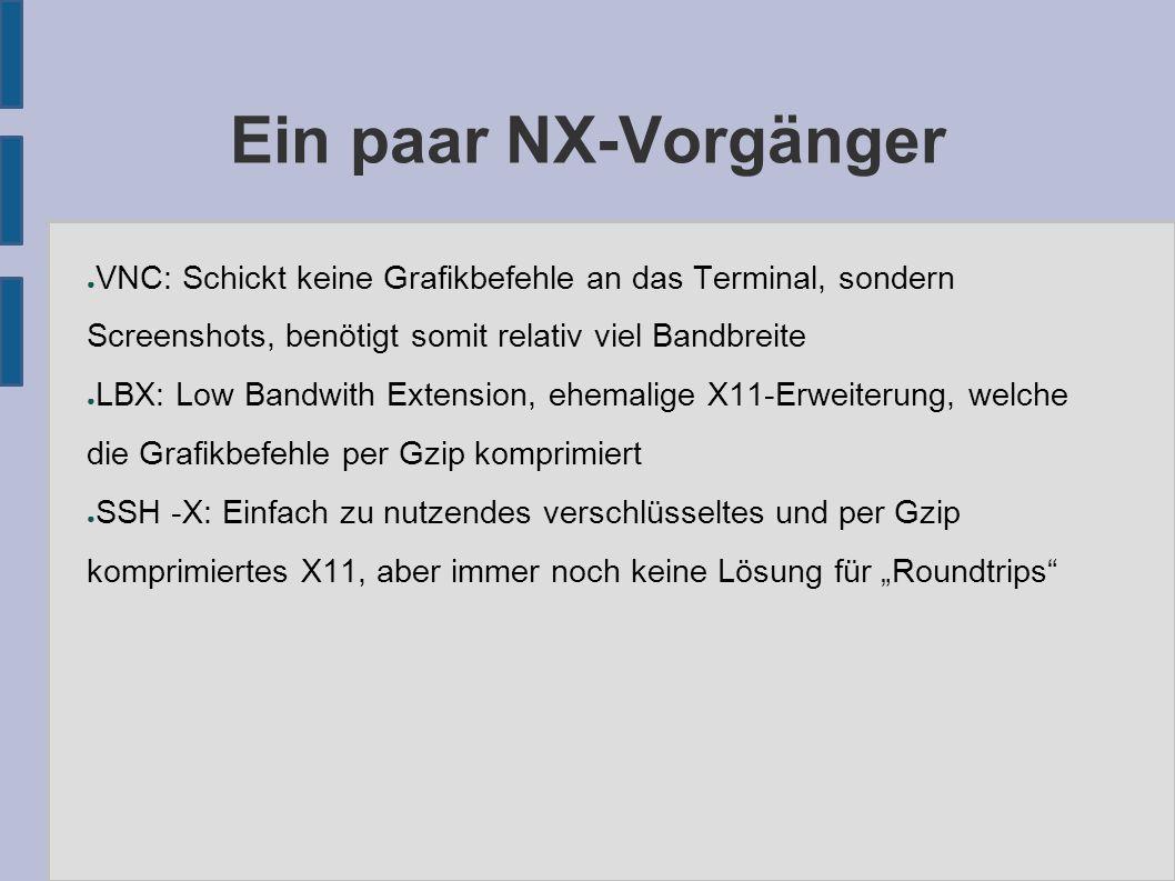 """Ein paar NX-Vorgänger ● VNC: Schickt keine Grafikbefehle an das Terminal, sondern Screenshots, benötigt somit relativ viel Bandbreite ● LBX: Low Bandwith Extension, ehemalige X11-Erweiterung, welche die Grafikbefehle per Gzip komprimiert ● SSH -X: Einfach zu nutzendes verschlüsseltes und per Gzip komprimiertes X11, aber immer noch keine Lösung für """"Roundtrips"""